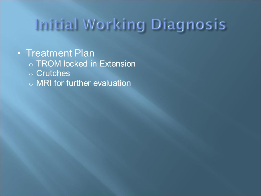 Treatment Plan o TROM locked in Extension o Crutches o MRI for further evaluation