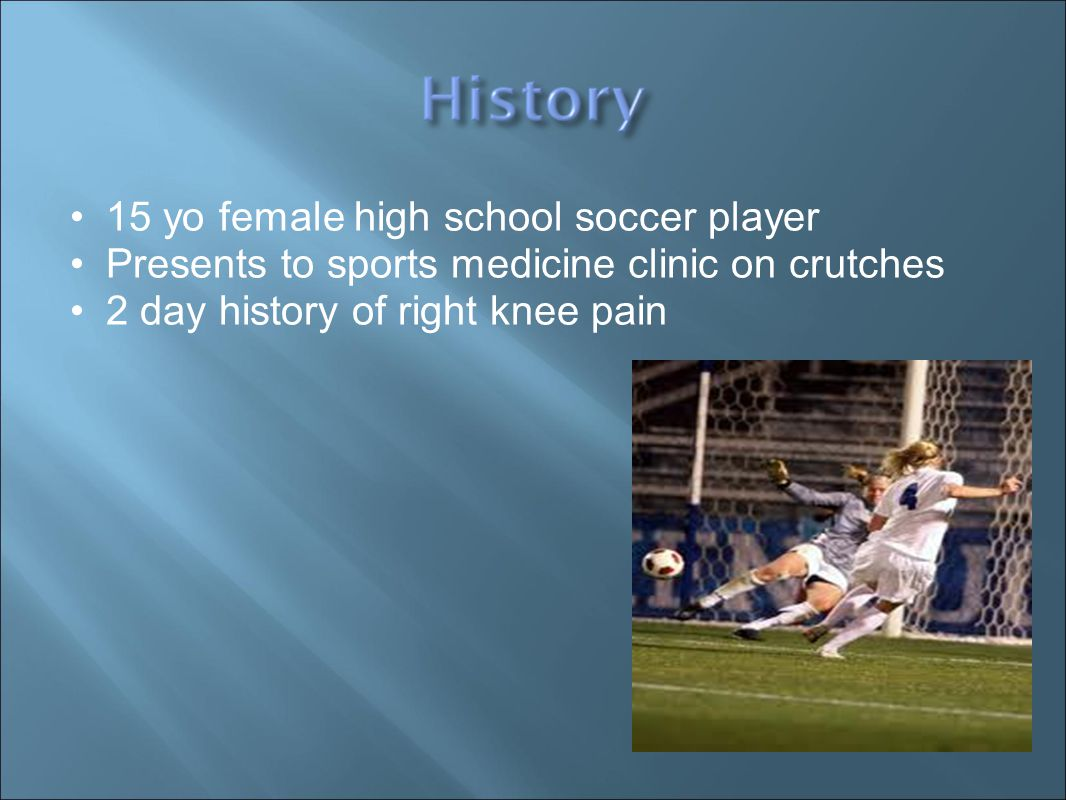 15 yo female high school soccer player Presents to sports medicine clinic on crutches 2 day history of right knee pain