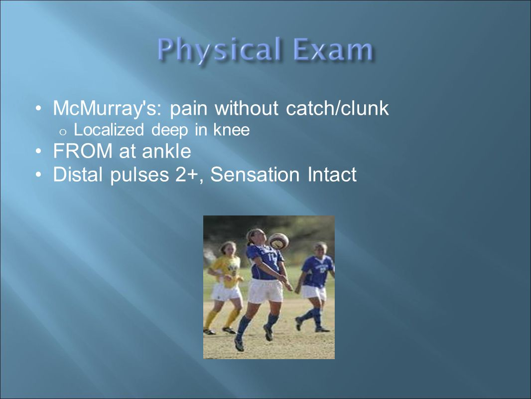 McMurray s: pain without catch/clunk o Localized deep in knee FROM at ankle Distal pulses 2+, Sensation Intact