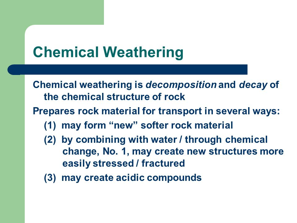 Chemical Weathering Chemical weathering is decomposition and decay of the chemical structure of rock Prepares rock material for transport in several ways: (1) may form new softer rock material (2) by combining with water / through chemical change, No.