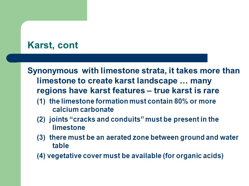 Karst, cont Synonymous with limestone strata, it takes more than limestone to create karst landscape … many regions have karst features – true karst is rare (1) the limestone formation must contain 80% or more calcium carbonate (2) joints cracks and conduits must be present in the limestone (3) there must be an aerated zone between ground and water table (4) vegetative cover must be available (for organic acids)
