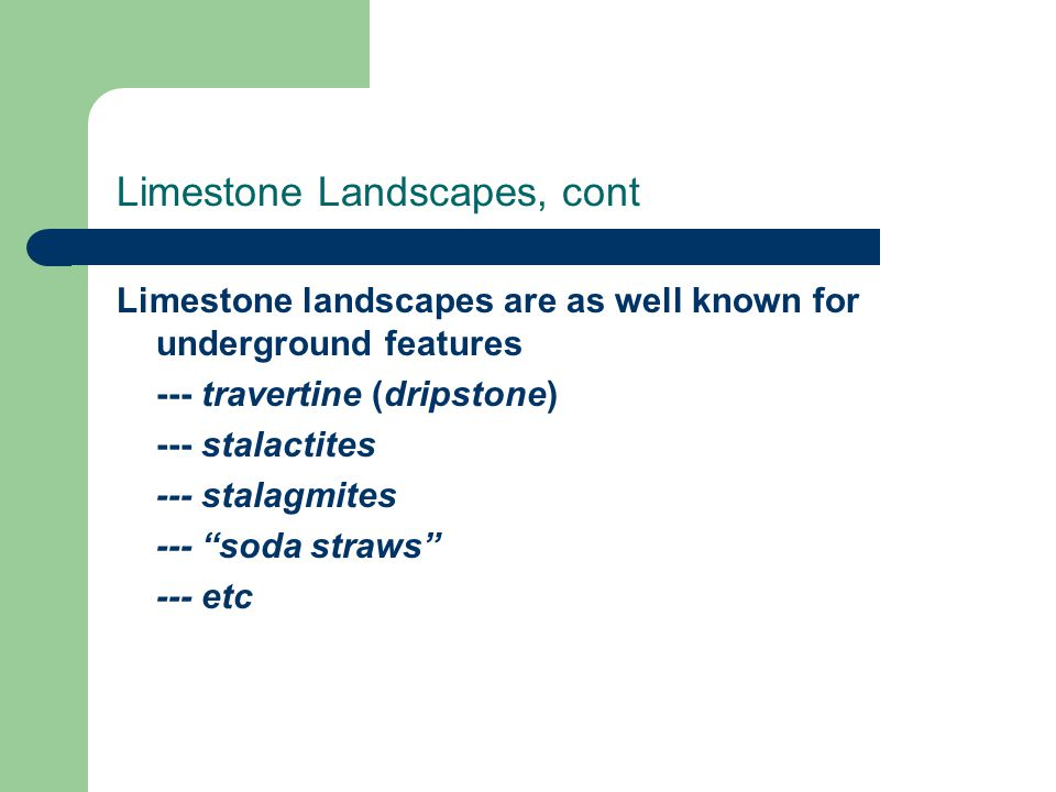 Limestone Landscapes, cont Limestone landscapes are as well known for underground features --- travertine (dripstone) --- stalactites --- stalagmites --- soda straws --- etc