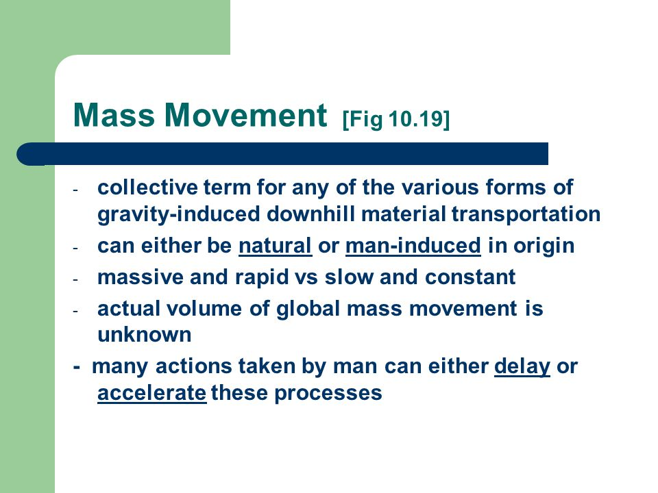 Mass Movement [Fig 10.19] - collective term for any of the various forms of gravity-induced downhill material transportation - can either be natural or man-induced in origin - massive and rapid vs slow and constant - actual volume of global mass movement is unknown - many actions taken by man can either delay or accelerate these processes