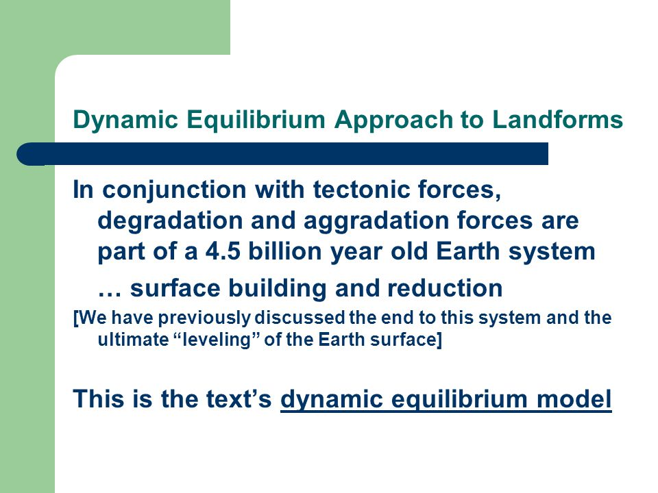 Dynamic Equilibrium Approach to Landforms In conjunction with tectonic forces, degradation and aggradation forces are part of a 4.5 billion year old Earth system … surface building and reduction [We have previously discussed the end to this system and the ultimate leveling of the Earth surface] This is the text's dynamic equilibrium model