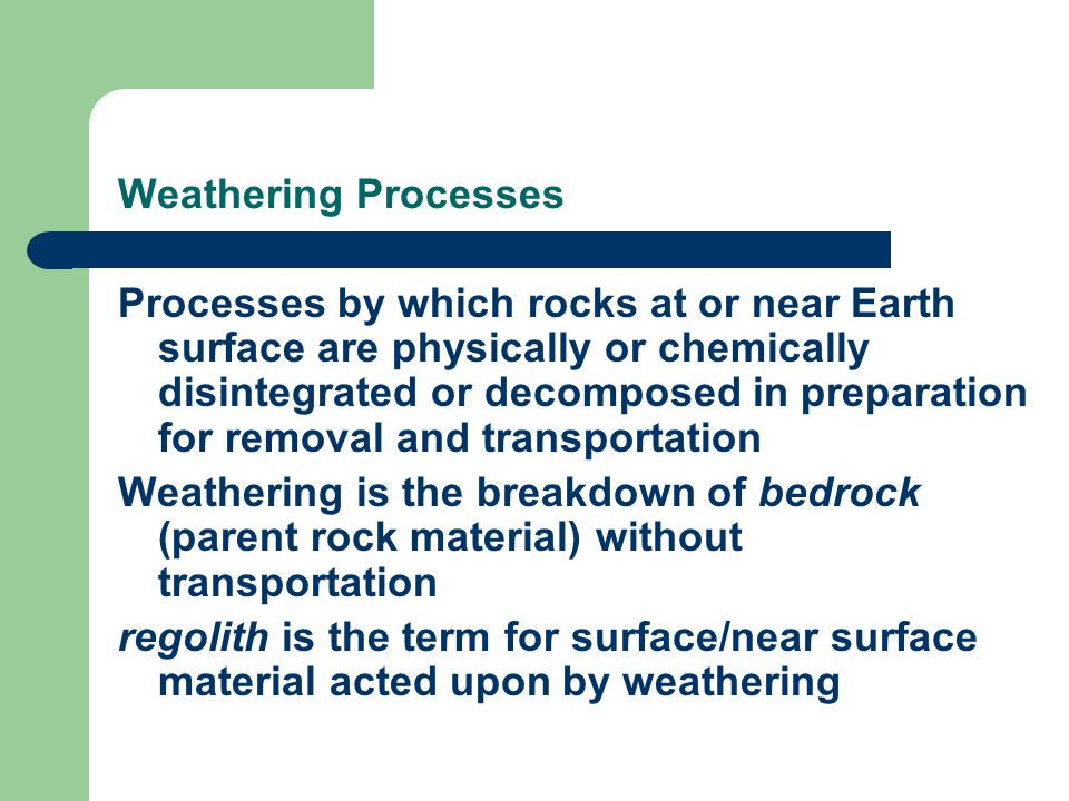 Weathering Processes Processes by which rocks at or near Earth surface are physically or chemically disintegrated or decomposed in preparation for removal and transportation Weathering is the breakdown of bedrock (parent rock material) without transportation regolith is the term for surface/near surface material acted upon by weathering