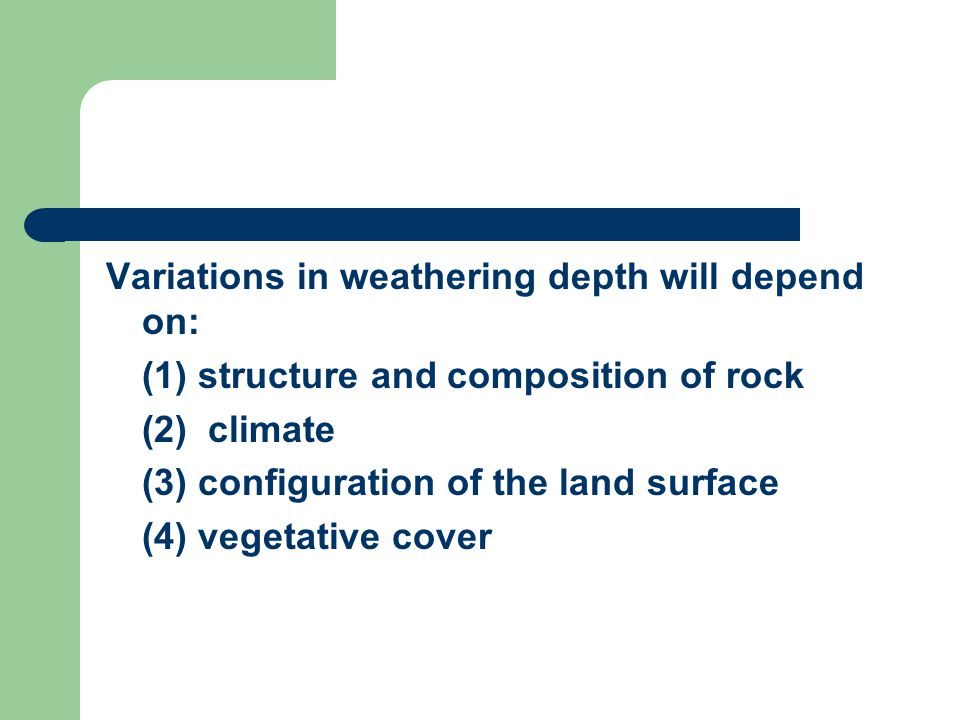 Variations in weathering depth will depend on: (1) structure and composition of rock (2) climate (3) configuration of the land surface (4) vegetative cover