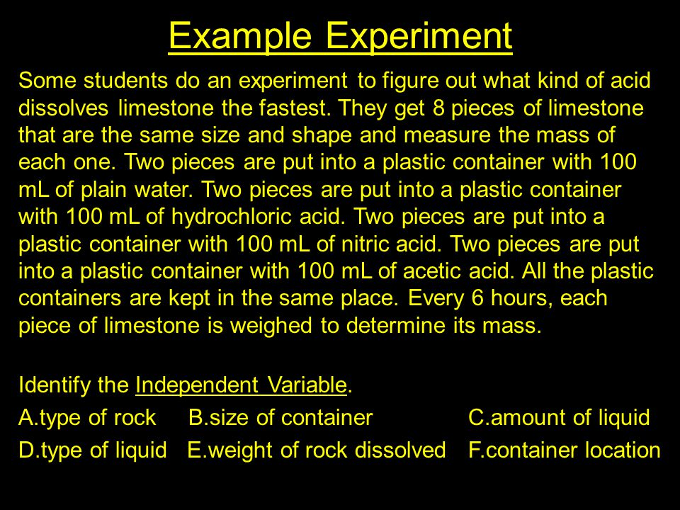 Example Experiment Some students do an experiment to figure out what kind of acid dissolves limestone the fastest.