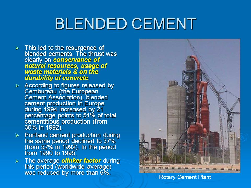 BLENDED CEMENT  This led to the resurgence of blended cements. The thrust was clearly on conservance of natural resources, usage of waste materials &