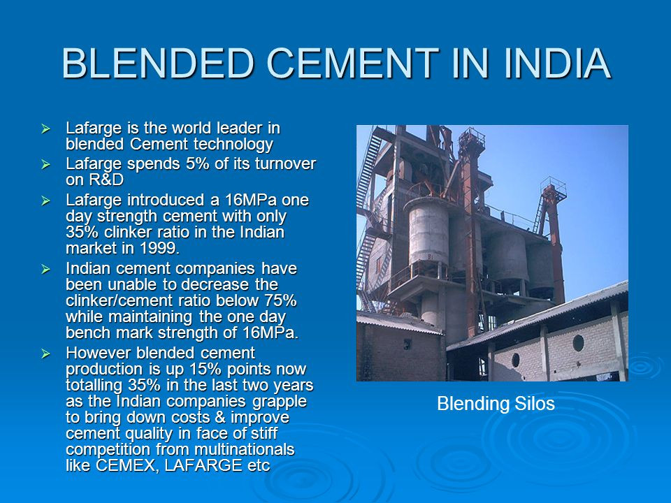 BLENDED CEMENT IN INDIA  Lafarge is the world leader in blended Cement technology  Lafarge spends 5% of its turnover on R&D  Lafarge introduced a 1