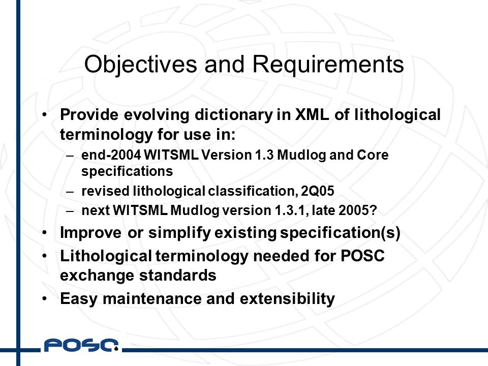 Objectives and Requirements Provide evolving dictionary in XML of lithological terminology for use in: –end-2004 WITSML Version 1.3 Mudlog and Core specifications –revised lithological classification, 2Q05 –next WITSML Mudlog version 1.3.1, late 2005.