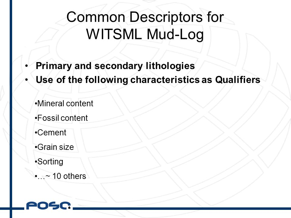 Common Descriptors for WITSML Mud-Log Primary and secondary lithologies Use of the following characteristics as Qualifiers Mineral content Fossil content Cement Grain size Sorting …~ 10 others