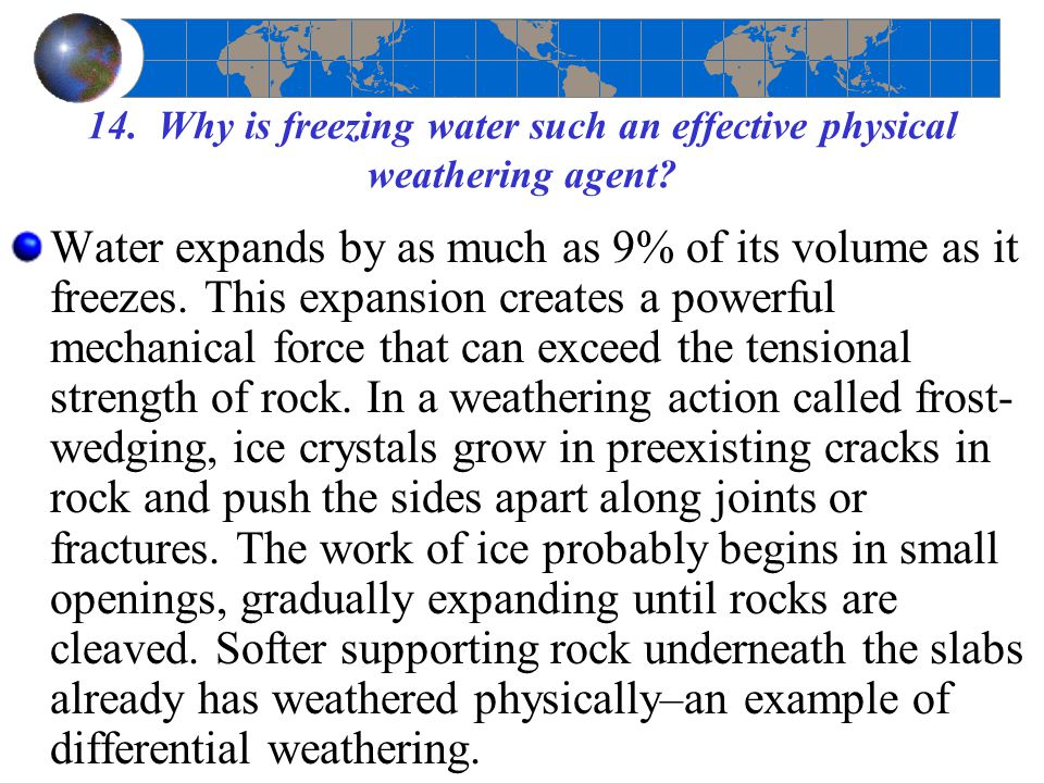 14. Why is freezing water such an effective physical weathering agent? Water expands by as much as 9% of its volume as it freezes. This expansion crea