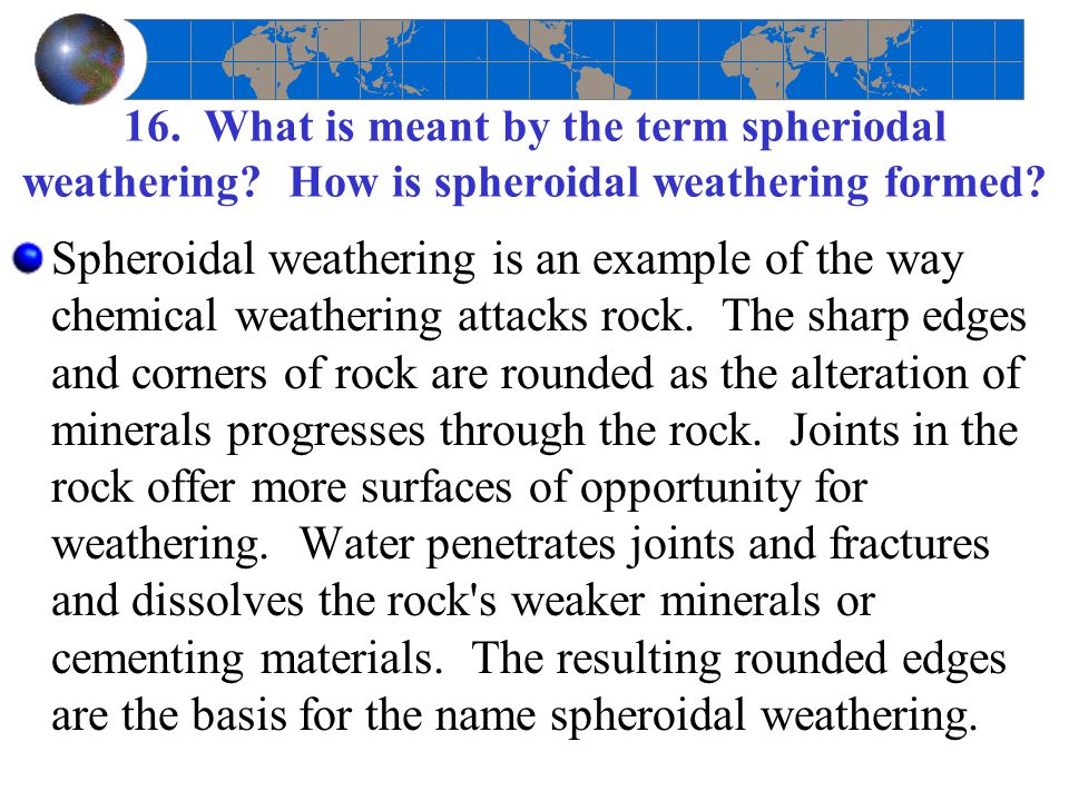 16. What is meant by the term spheriodal weathering? How is spheroidal weathering formed? Spheroidal weathering is an example of the way chemical weat