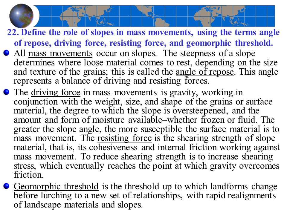 22. Define the role of slopes in mass movements, using the terms angle of repose, driving force, resisting force, and geomorphic threshold. All mass m