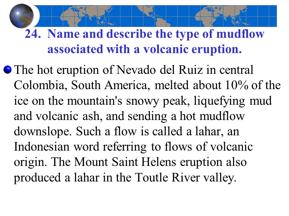24. Name and describe the type of mudflow associated with a volcanic eruption. The hot eruption of Nevado del Ruiz in central Colombia, South America,