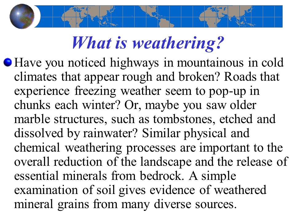 What is weathering? Have you noticed highways in mountainous in cold climates that appear rough and broken? Roads that experience freezing weather see