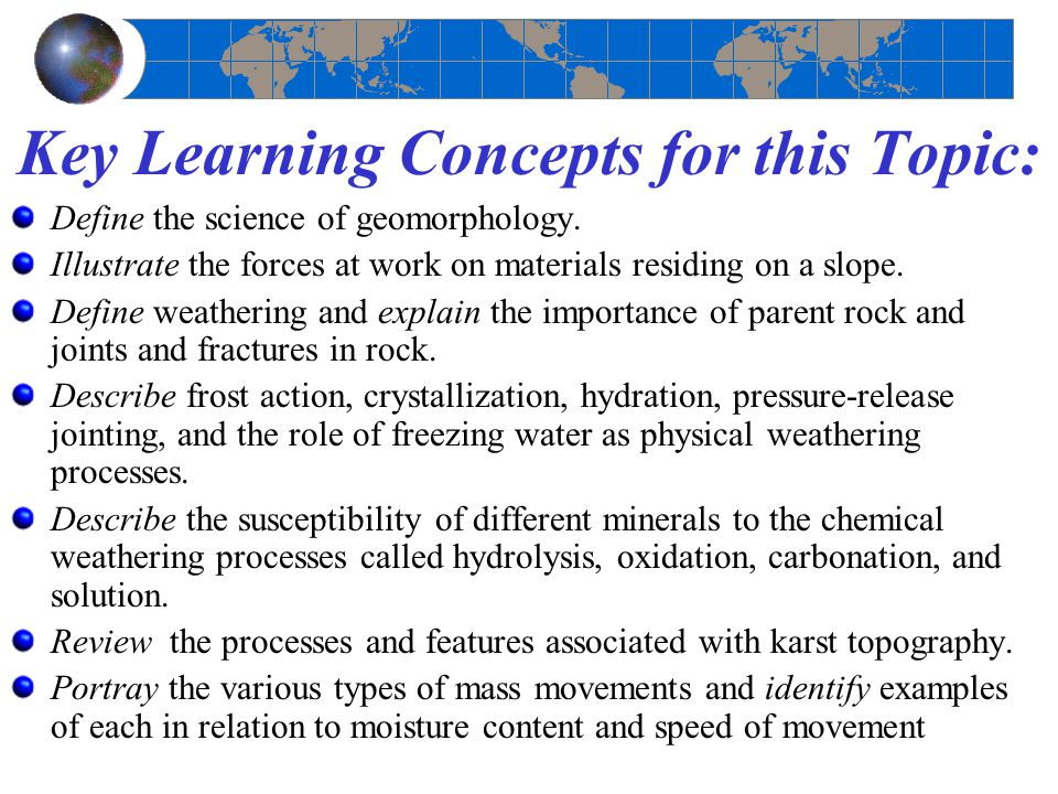 Key Learning Concepts for this Topic: Define the science of geomorphology. Illustrate the forces at work on materials residing on a slope. Define weat