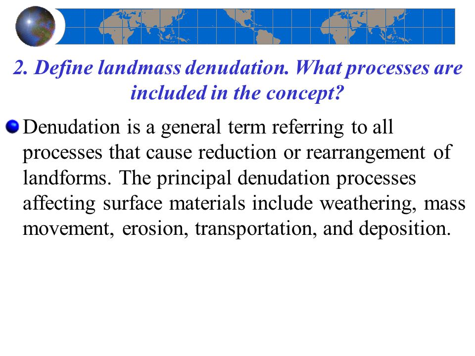 2. Define landmass denudation. What processes are included in the concept? Denudation is a general term referring to all processes that cause reductio