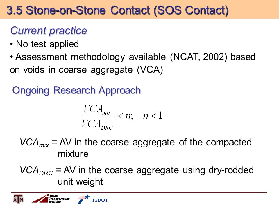 3.5 Stone-on-Stone Contact (SOS Contact) 3.5 Stone-on-Stone Contact (SOS Contact) Current practice No test applied Assessment methodology available (NCAT, 2002) based on voids in coarse aggregate (VCA) Ongoing Research Approach VCA mix = AV in the coarse aggregate of the compacted mixture VCA DRC = AV in the coarse aggregate using dry-rodded unit weight