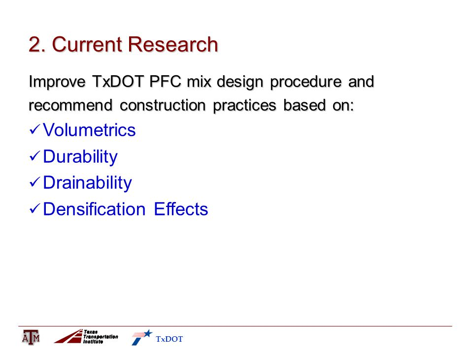 2. Current Research Improve TxDOT PFC mix design procedure and recommend construction practices based on: Volumetrics Durability Drainability Densific