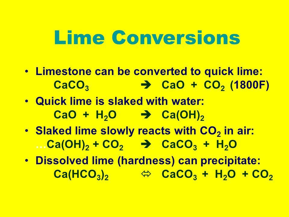 Lime Conversions Limestone can be converted to quick lime: CaCO 3  CaO + CO 2 (1800F) Quick lime is slaked with water: CaO + H 2 O  Ca(OH) 2 Slaked lime slowly reacts with CO 2 in air: …Ca(OH) 2 + CO 2  CaCO 3 + H 2 O Dissolved lime (hardness) can precipitate: Ca(HCO 3 ) 2  CaCO 3 + H 2 O + CO 2