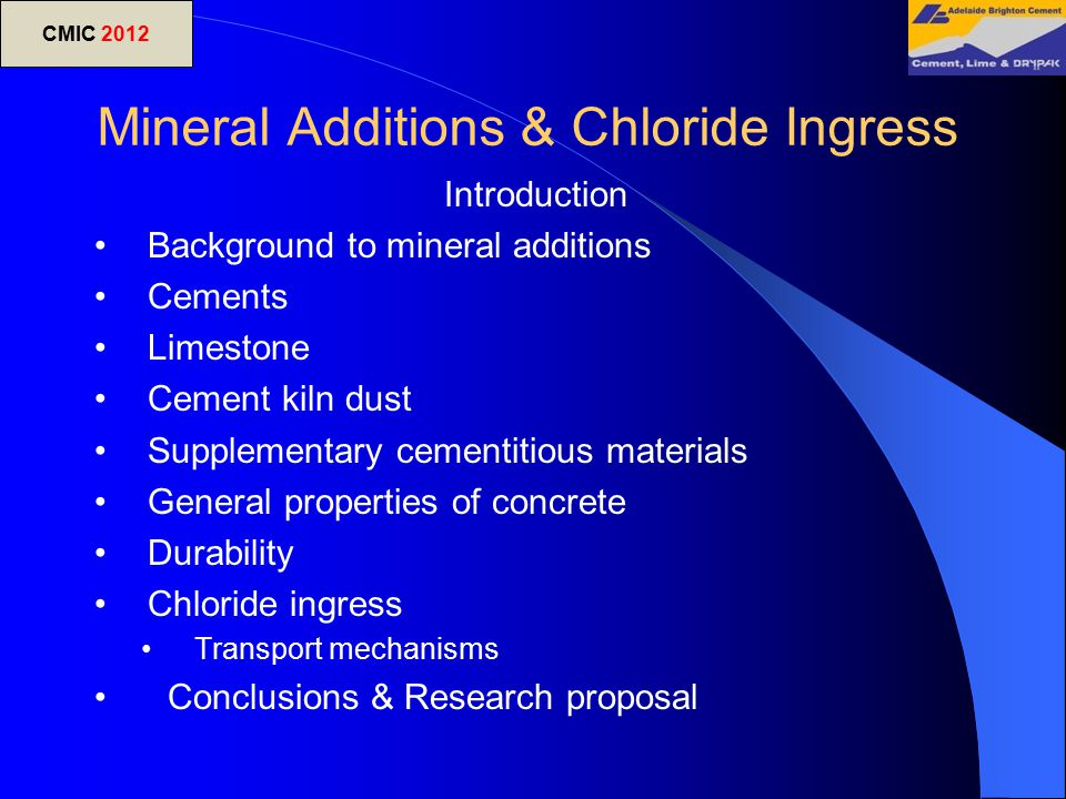 CMIC 2012 Mineral Additions & Chloride Ingress Introduction Background to mineral additions Cements Limestone Cement kiln dust Supplementary cementiti