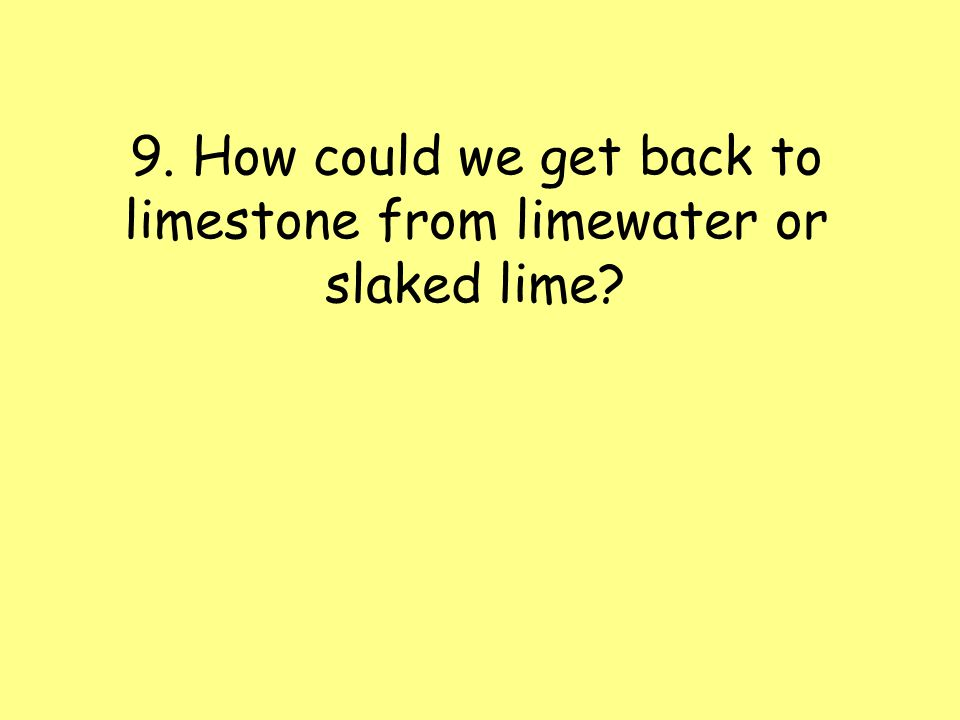 9. How could we get back to limestone from limewater or slaked lime