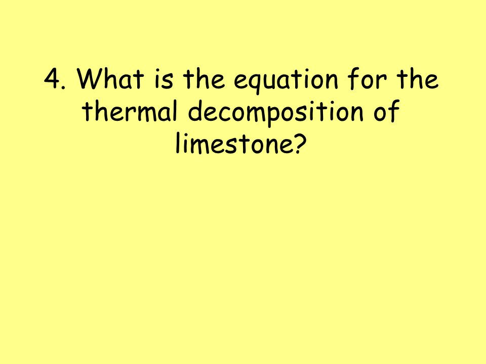 4. What is the equation for the thermal decomposition of limestone