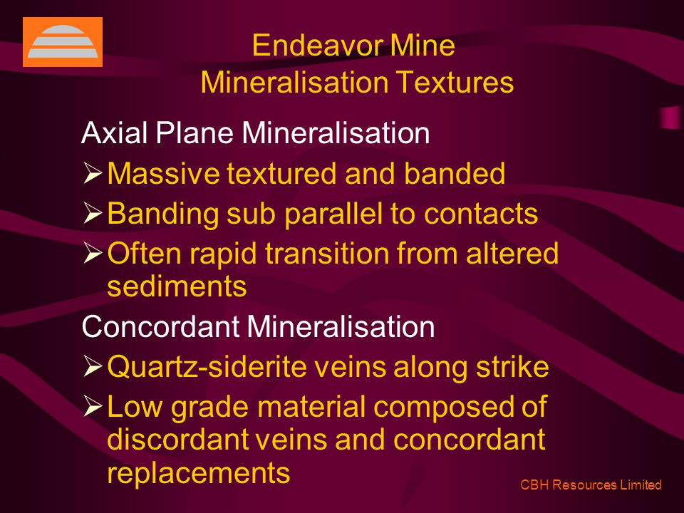 Endeavor Mine Mineralisation Textures CBH Resources Limited Axial Plane Mineralisation  Massive textured and banded  Banding sub parallel to contacts  Often rapid transition from altered sediments Concordant Mineralisation  Quartz-siderite veins along strike  Low grade material composed of discordant veins and concordant replacements