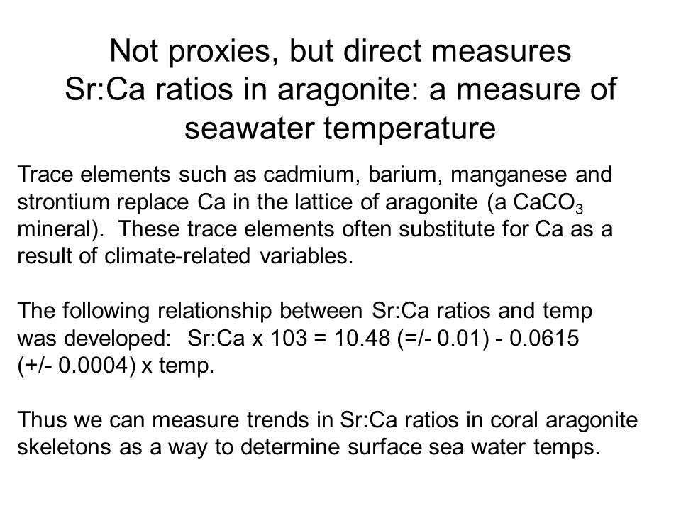 Not proxies, but direct measures Sr:Ca ratios in aragonite: a measure of seawater temperature Trace elements such as cadmium, barium, manganese and strontium replace Ca in the lattice of aragonite (a CaCO 3 mineral).