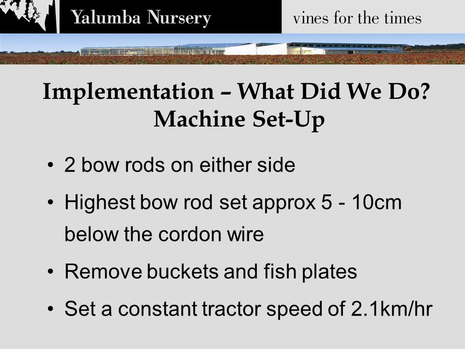 Implementation – What Did We Do? Machine Set-Up 2 bow rods on either side Highest bow rod set approx 5 - 10cm below the cordon wire Remove buckets and