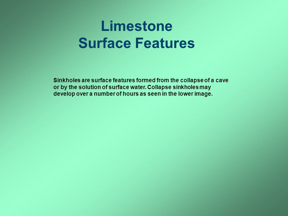 Limestone Surface Features Sinkholes are surface features formed from the collapse of a cave or by the solution of surface water. Collapse sinkholes m