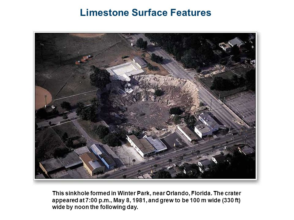 Limestone Surface Features This sinkhole formed in Winter Park, near Orlando, Florida. The crater appeared at 7:00 p.m., May 8, 1981, and grew to be 1