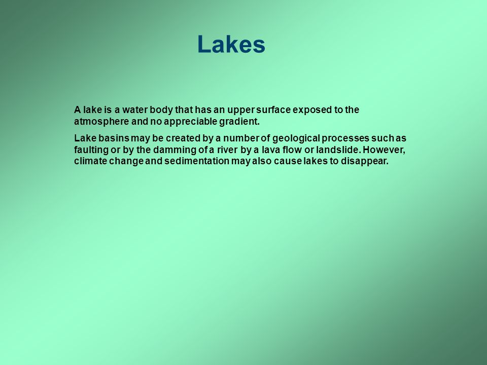 Lakes A lake is a water body that has an upper surface exposed to the atmosphere and no appreciable gradient. Lake basins may be created by a number o