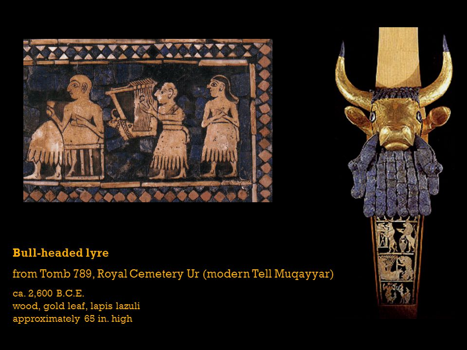 Bull-headed lyre from Tomb 789, Royal Cemetery Ur (modern Tell Muqayyar) ca. 2,600 B.C.E. wood, gold leaf, lapis lazuli approximately 65 in. high