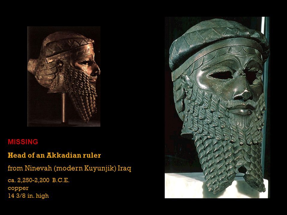 Head of an Akkadian ruler from Ninevah (modern Kuyunjik) Iraq ca. 2,250-2,200 B.C.E. copper 14 3/8 in. high MISSING