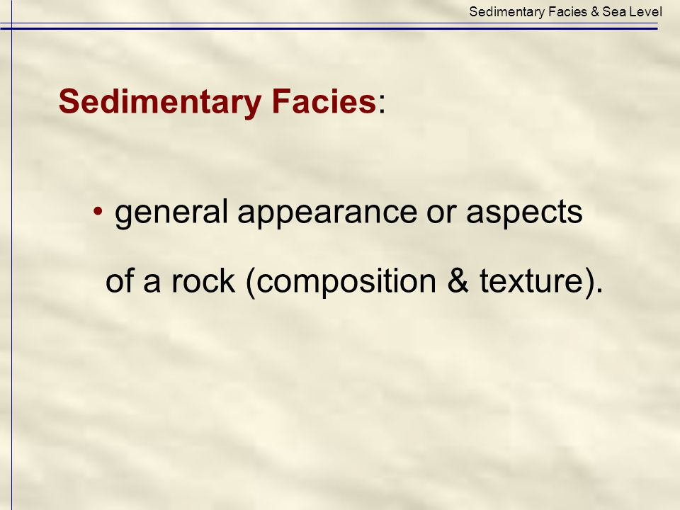 Sedimentary Facies: general appearance or aspects of a rock (composition & texture). Sedimentary Facies & Sea Level