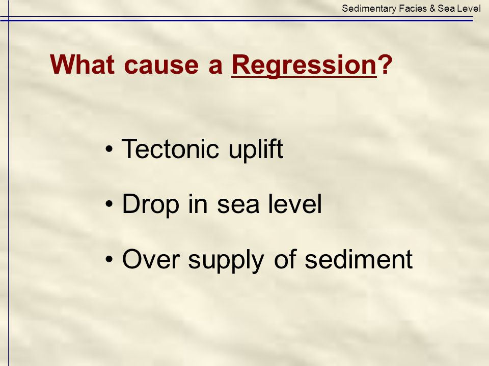 Tectonic uplift Drop in sea level Over supply of sediment Sedimentary Facies & Sea Level What cause a Regression?