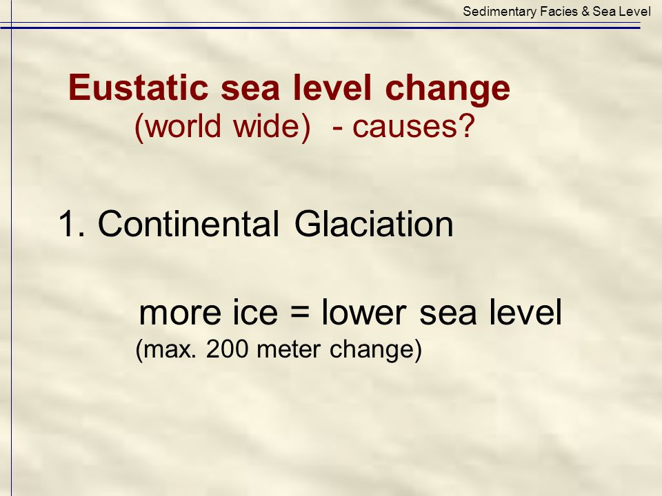 1. Continental Glaciation more ice = lower sea level (max. 200 meter change) Sedimentary Facies & Sea Level Eustatic sea level change (world wide)- ca