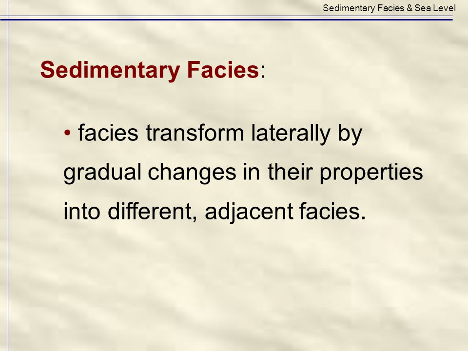 Sedimentary Facies: facies transform laterally by gradual changes in their properties into different, adjacent facies. Sedimentary Facies & Sea Level