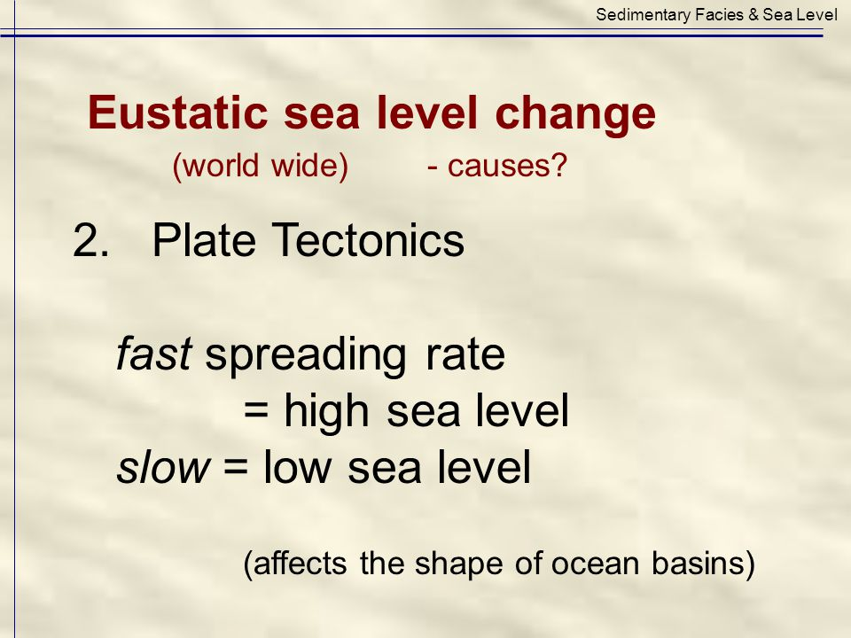 2. Plate Tectonics fast spreading rate = high sea level slow = low sea level (affects the shape of ocean basins) Sedimentary Facies & Sea Level Eustat
