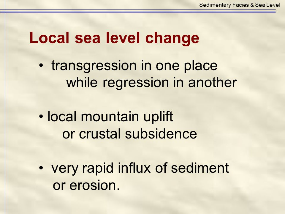 transgression in one place while regression in another local mountain uplift or crustal subsidence very rapid influx of sediment or erosion. Sedimenta