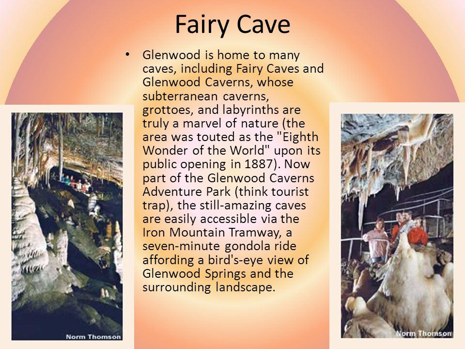 Fairy Cave Glenwood is home to many caves, including Fairy Caves and Glenwood Caverns, whose subterranean caverns, grottoes, and labyrinths are truly a marvel of nature (the area was touted as the Eighth Wonder of the World upon its public opening in 1887).