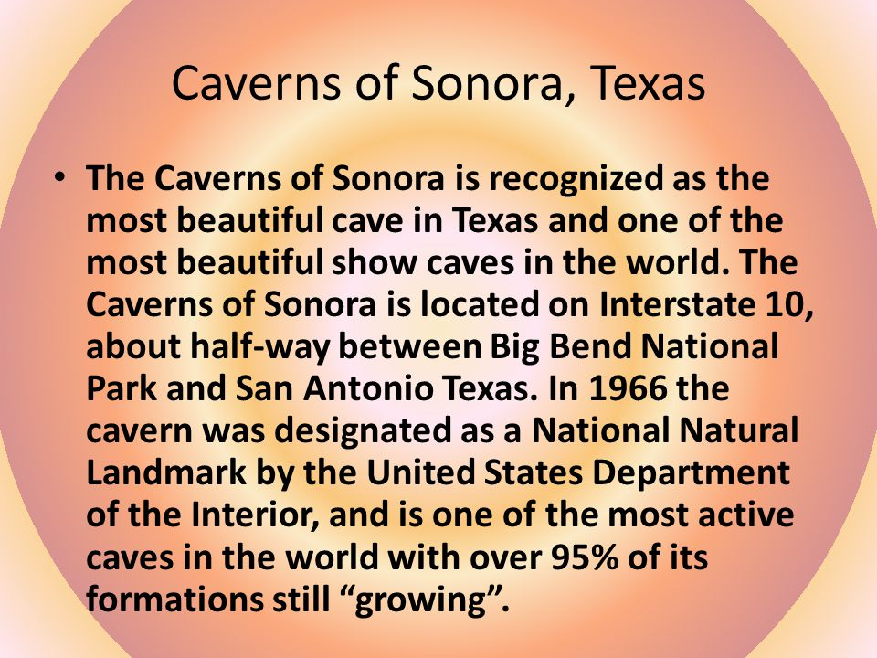 Caverns of Sonora, Texas The Caverns of Sonora is recognized as the most beautiful cave in Texas and one of the most beautiful show caves in the world.