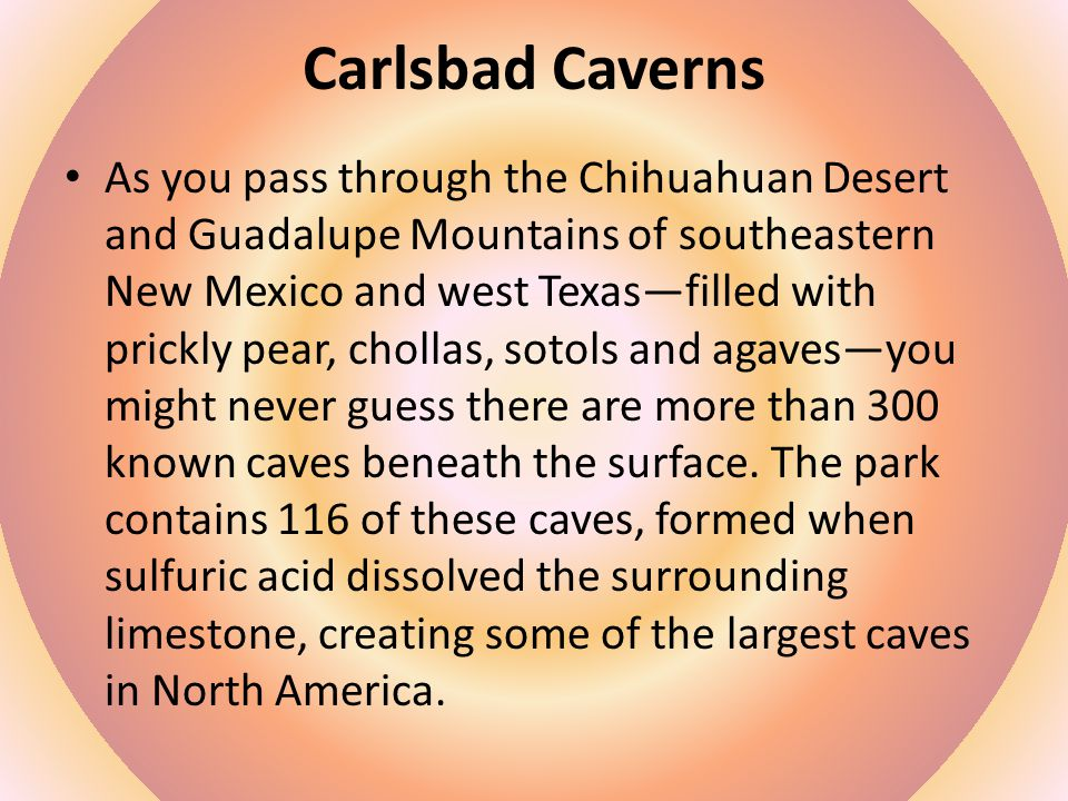 Carlsbad Caverns As you pass through the Chihuahuan Desert and Guadalupe Mountains of southeastern New Mexico and west Texas—filled with prickly pear, chollas, sotols and agaves—you might never guess there are more than 300 known caves beneath the surface.
