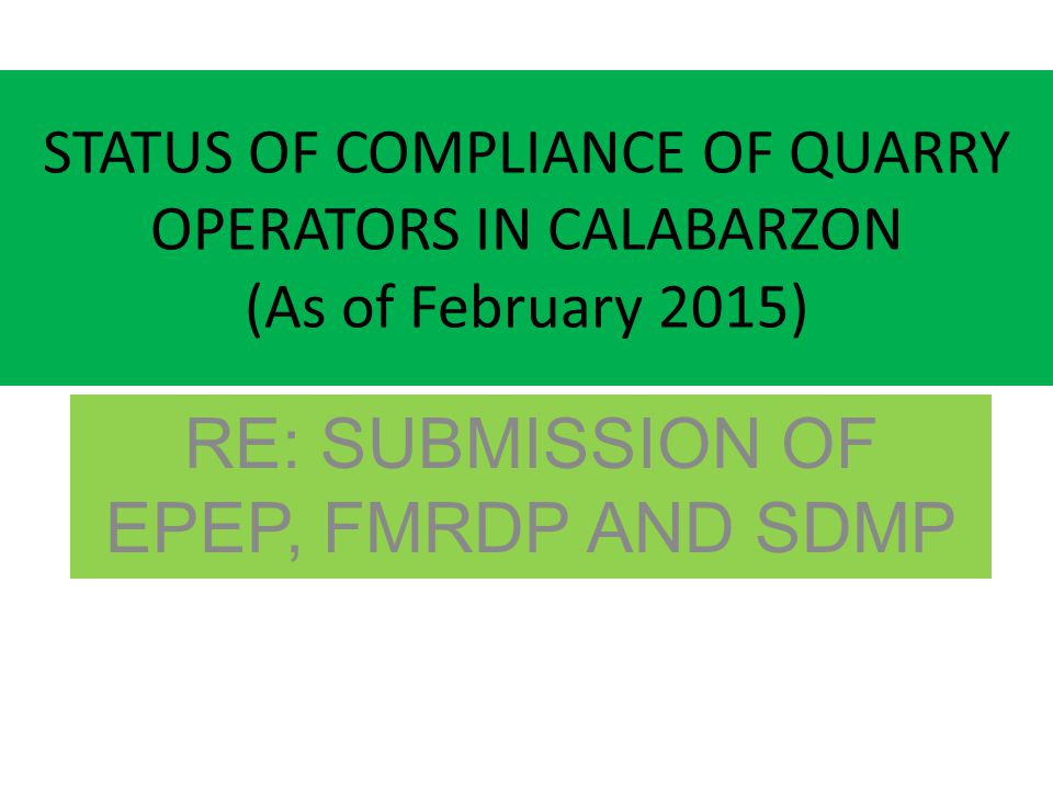 STATUS OF COMPLIANCE OF QUARRY OPERATORS IN CALABARZON (As of February 2015) RE: SUBMISSION OF EPEP, FMRDP AND SDMP