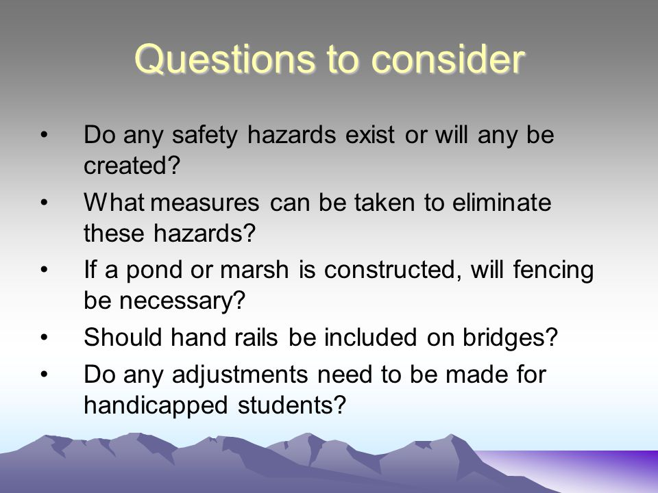 Questions to consider Do any safety hazards exist or will any be created? What measures can be taken to eliminate these hazards? If a pond or marsh is