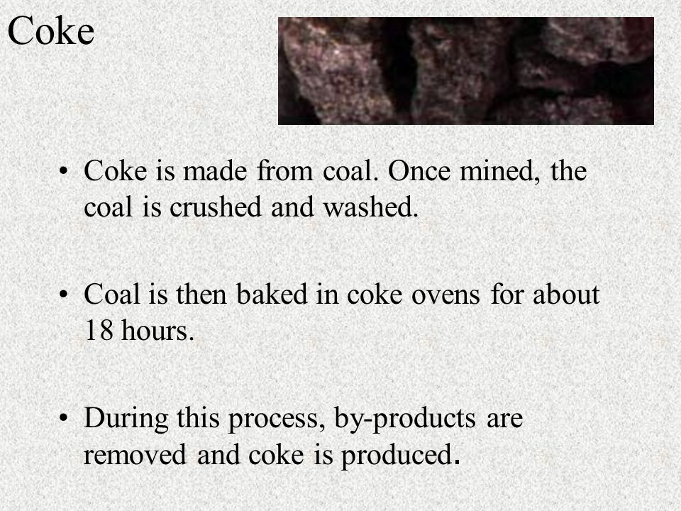 Coke Coke is made from coal. Once mined, the coal is crushed and washed.
