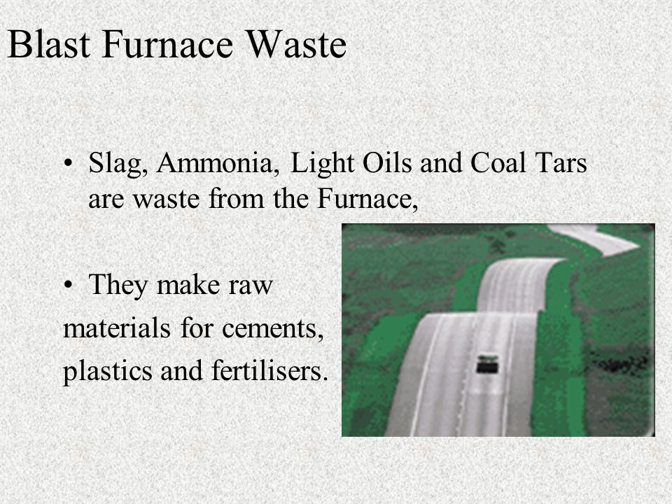 Blast Furnace Waste Slag, Ammonia, Light Oils and Coal Tars are waste from the Furnace, They make raw materials for cements, plastics and fertilisers.