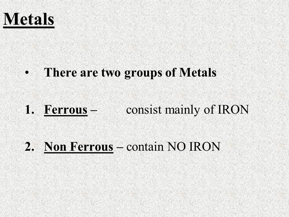 There are two groups of Metals 1.Ferrous – consist mainly of IRON 2.Non Ferrous – contain NO IRON